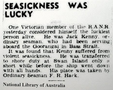 """Lucky Jack Before the Naval Board could implement its censorship ban, the local papers were able to carry some news items. On 22 November, The Argus informed its readers of the good fortune of Ordinary Seaman Jack Kenny who suffered """"violent seasickness"""" and was replaced that day by the not-so-fortunate Ordinary Seaman F R Hack. It was Frank Hack's first day at sea. He was 17."""
